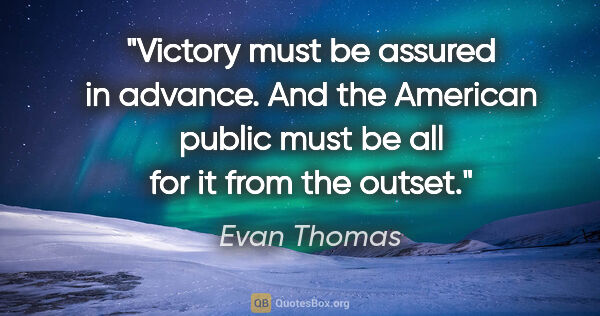 "Evan Thomas quote: ""Victory must be assured in advance. And the American public..."""