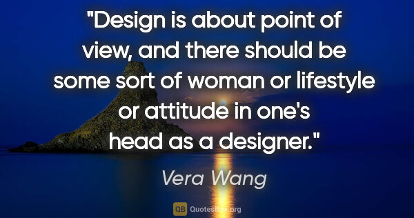 "Vera Wang quote: ""Design is about point of view, and there should be some sort..."""