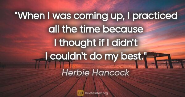 "Herbie Hancock quote: ""When I was coming up, I practiced all the time because I..."""