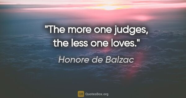 "Honore de Balzac quote: ""The more one judges, the less one loves."""