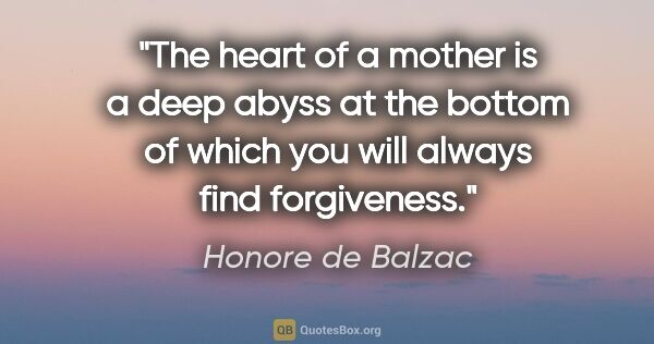 "Honore de Balzac quote: ""The heart of a mother is a deep abyss at the bottom of which..."""