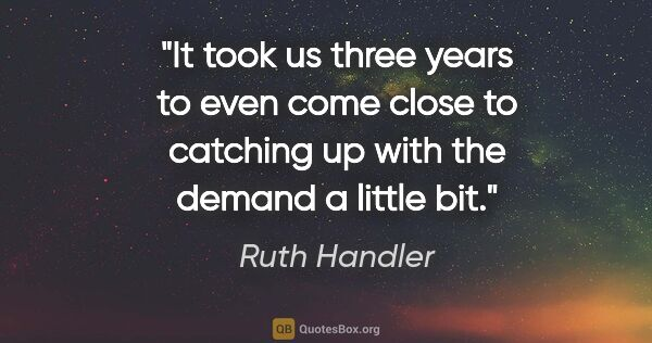 "Ruth Handler quote: ""It took us three years to even come close to catching up with..."""
