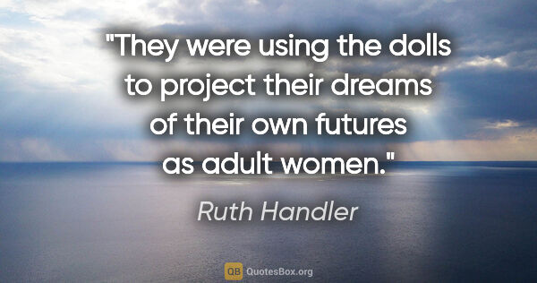 "Ruth Handler quote: ""They were using the dolls to project their dreams of their own..."""