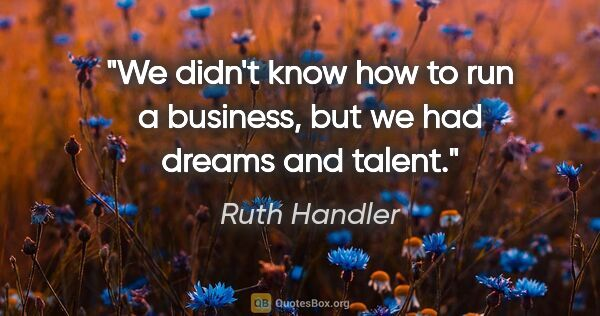 "Ruth Handler quote: ""We didn't know how to run a business, but we had dreams and..."""