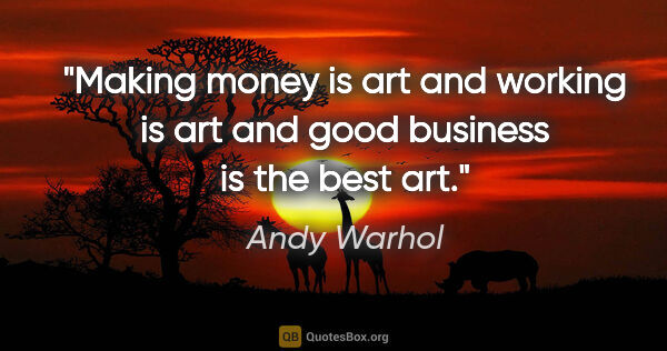 "Andy Warhol quote: ""Making money is art and working is art and good business is..."""