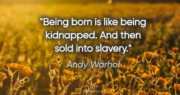 "Andy Warhol quote: ""Being born is like being kidnapped. And then sold into slavery."""