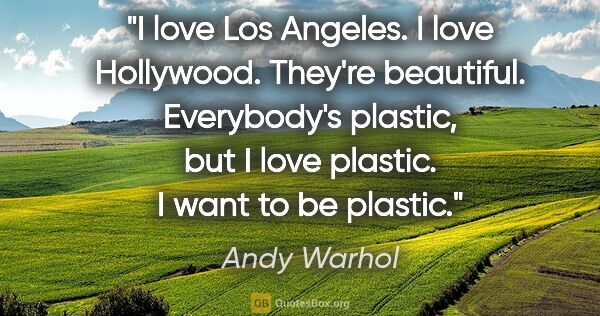 "Andy Warhol quote: ""I love Los Angeles. I love Hollywood. They're beautiful...."""