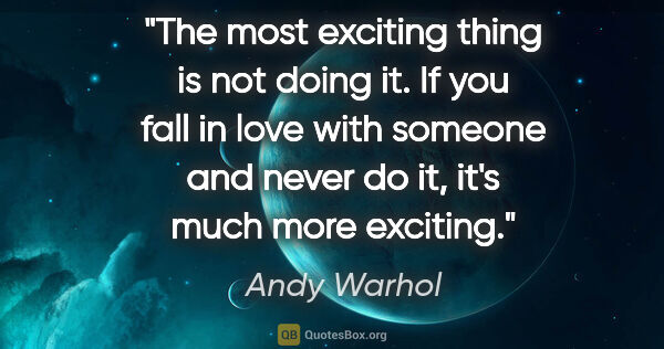 "Andy Warhol quote: ""The most exciting thing is not doing it. If you fall in love..."""