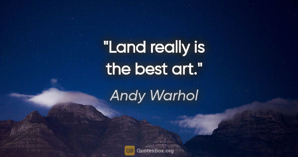 "Andy Warhol quote: ""Land really is the best art."""