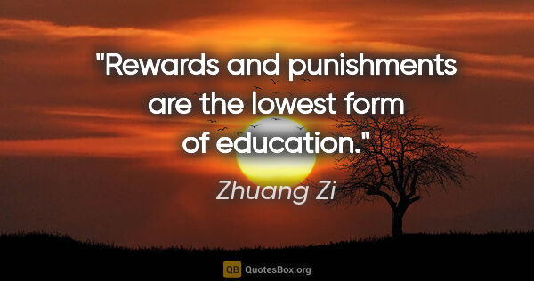 "Zhuang Zi quote: ""Rewards and punishments are the lowest form of education."""