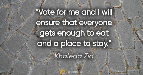"Khaleda Zia quote: ""Vote for me and I will ensure that everyone gets enough to eat..."""