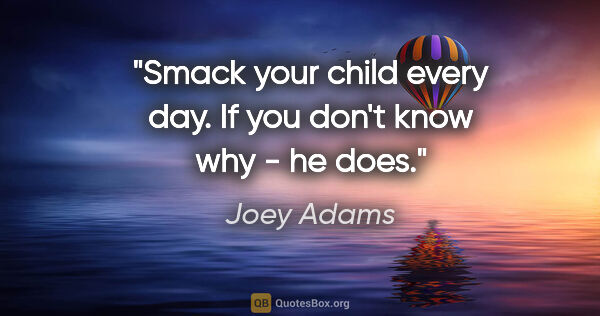 "Joey Adams quote: ""Smack your child every day. If you don't know why - he does."""