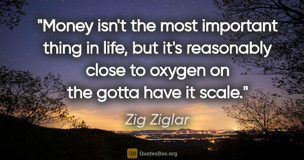 "Zig Ziglar quote: ""Money isn't the most important thing in life, but it's..."""