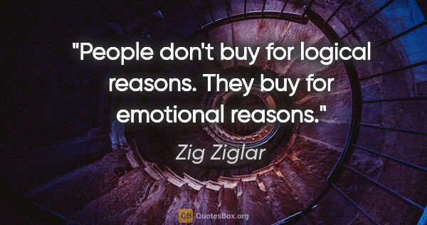 "Zig Ziglar quote: ""People don't buy for logical reasons. They buy for emotional..."""