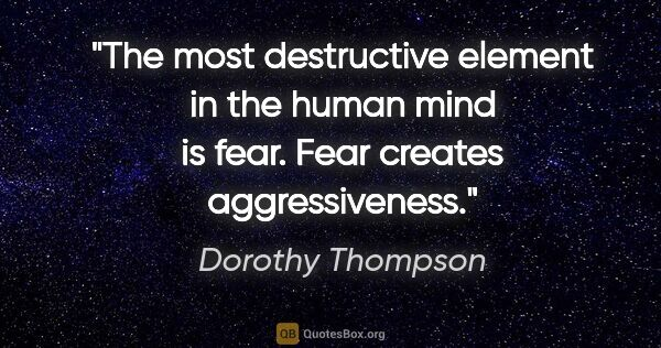"Dorothy Thompson quote: ""The most destructive element in the human mind is fear. Fear..."""