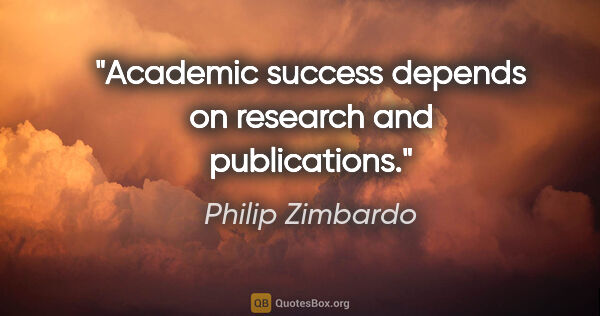 "Philip Zimbardo quote: ""Academic success depends on research and publications."""
