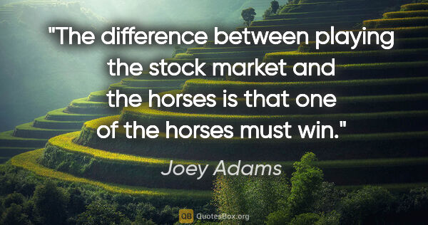 "Joey Adams quote: ""The difference between playing the stock market and the horses..."""