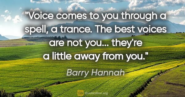 "Barry Hannah quote: ""Voice comes to you through a spell, a trance. The best voices..."""