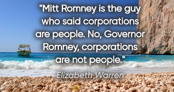"Elizabeth Warren quote: ""Mitt Romney is the guy who said corporations are people. No,..."""