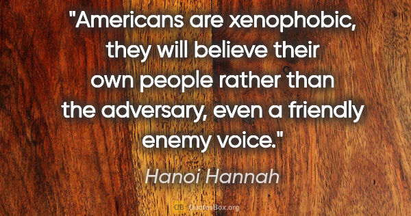 "Hanoi Hannah quote: ""Americans are xenophobic, they will believe their own people..."""