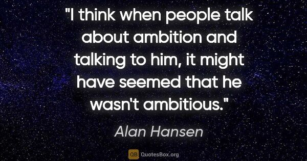 "Alan Hansen quote: ""I think when people talk about ambition and talking to him, it..."""