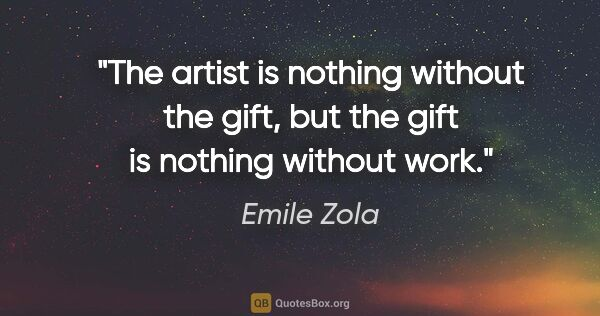 "Emile Zola quote: ""The artist is nothing without the gift, but the gift is..."""