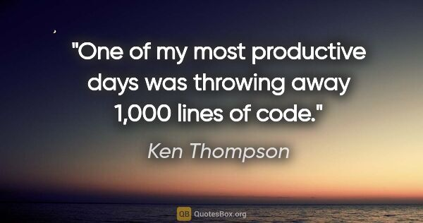 "Ken Thompson quote: ""One of my most productive days was throwing away 1,000 lines..."""