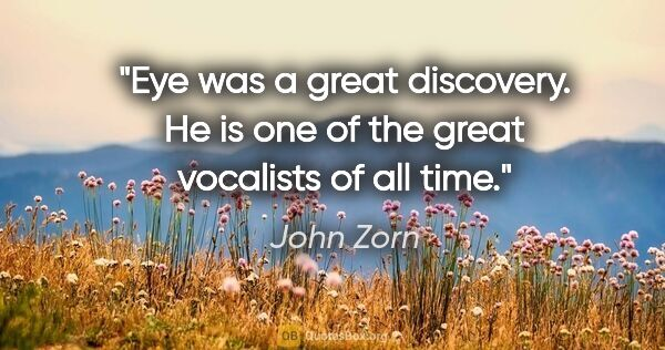 "John Zorn quote: ""Eye was a great discovery. He is one of the great vocalists of..."""