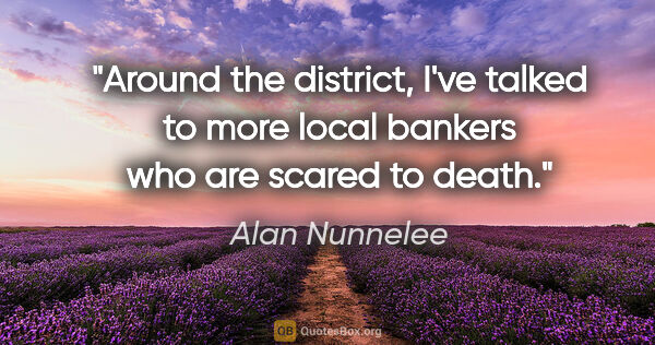 "Alan Nunnelee quote: ""Around the district, I've talked to more local bankers who are..."""