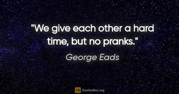 "George Eads quote: ""We give each other a hard time, but no pranks."""