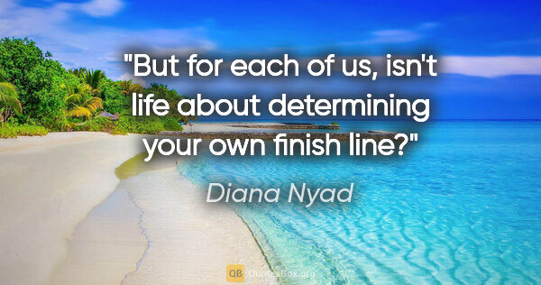 "Diana Nyad quote: ""But for each of us, isn't life about determining your own..."""