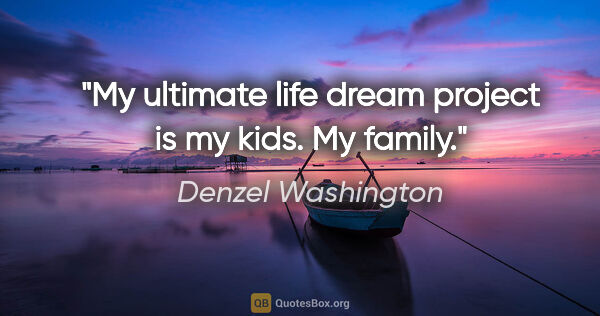 "Denzel Washington quote: ""My ultimate life dream project is my kids. My family."""