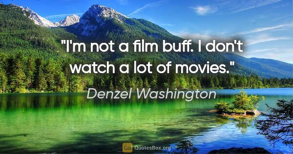 "Denzel Washington quote: ""I'm not a film buff. I don't watch a lot of movies."""