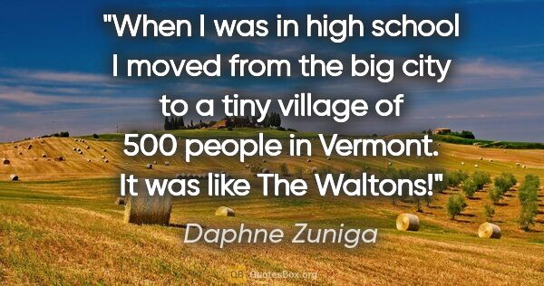 "Daphne Zuniga quote: ""When I was in high school I moved from the big city to a tiny..."""