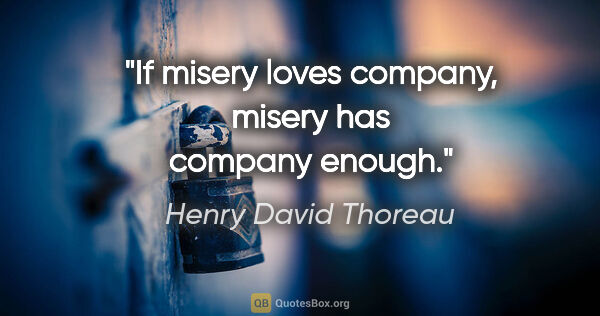 "Henry David Thoreau quote: ""If misery loves company, misery has company enough."""