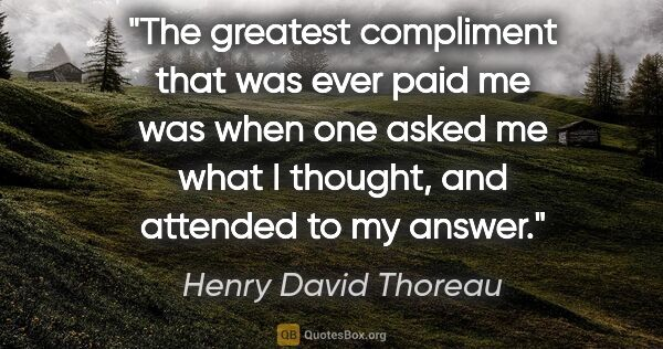 "Henry David Thoreau quote: ""The greatest compliment that was ever paid me was when one..."""