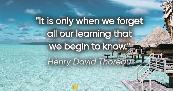 "Henry David Thoreau quote: ""It is only when we forget all our learning that we begin to know."""