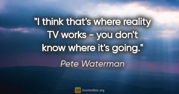 "Pete Waterman quote: ""I think that's where reality TV works - you don't know where..."""