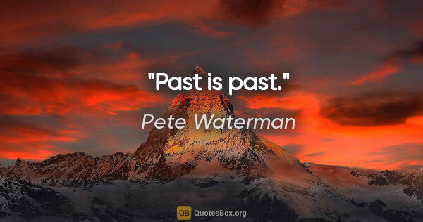 "Pete Waterman quote: ""Past is past."""