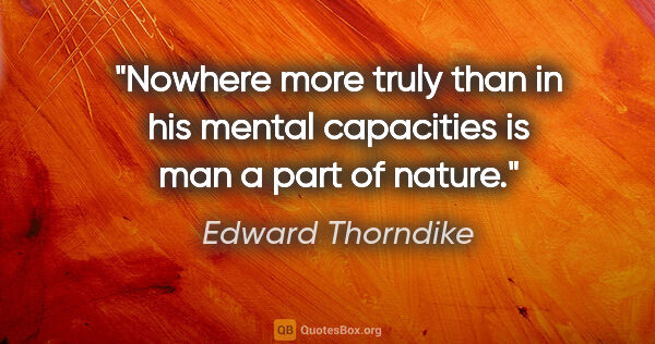 "Edward Thorndike quote: ""Nowhere more truly than in his mental capacities is man a part..."""