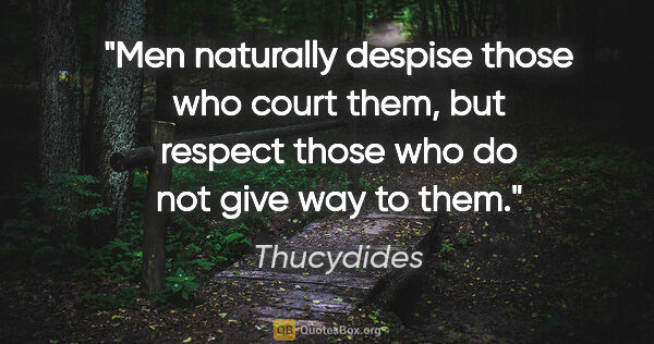 "Thucydides quote: ""Men naturally despise those who court them, but respect those..."""
