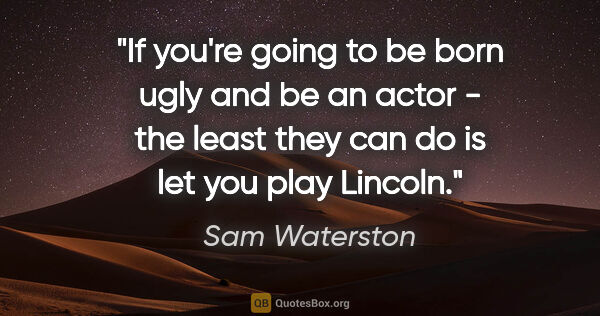 "Sam Waterston quote: ""If you're going to be born ugly and be an actor - the least..."""