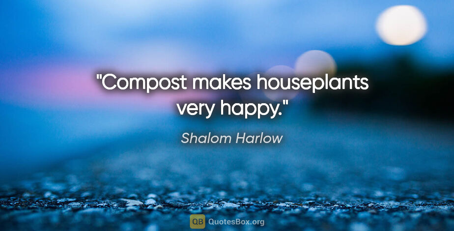 """Shalom Harlow quote: """"Compost makes houseplants very happy."""""""