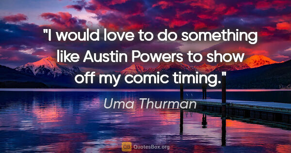 "Uma Thurman quote: ""I would love to do something like Austin Powers to show off my..."""