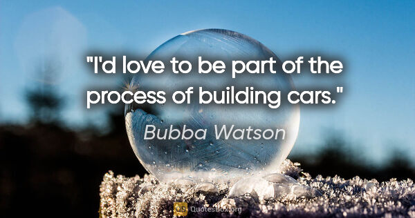 "Bubba Watson quote: ""I'd love to be part of the process of building cars."""