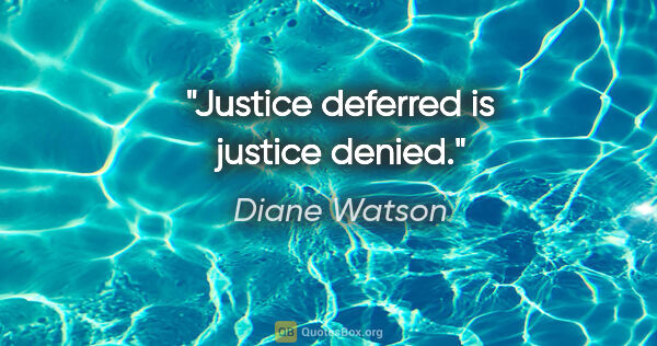 "Diane Watson quote: ""Justice deferred is justice denied."""