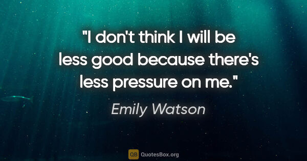 "Emily Watson quote: ""I don't think I will be less good because there's less..."""