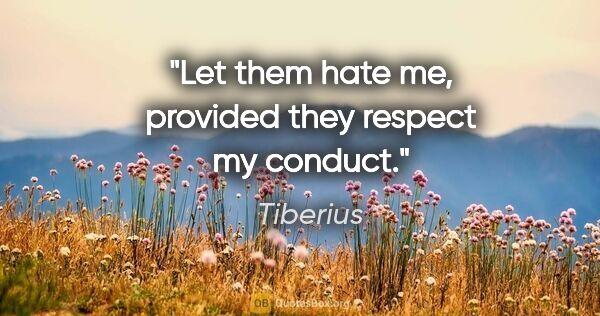 "Tiberius quote: ""Let them hate me, provided they respect my conduct."""