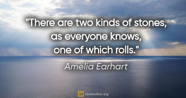 "Amelia Earhart quote: ""There are two kinds of stones, as everyone knows, one of which..."""
