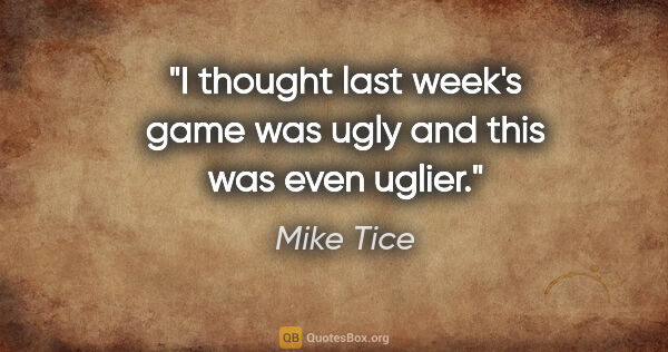 "Mike Tice quote: ""I thought last week's game was ugly and this was even uglier."""